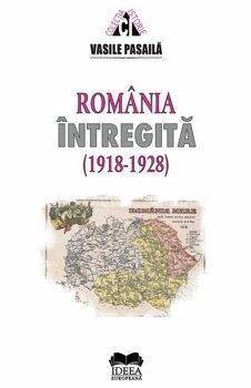 Ideea Europeana Romania intregita 1918-1928. Aspecte ale consolidarii statale/Vasile Pasaila