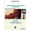 Larousse Bibliteca medicala a familiei - Ghidul mamei gijulii